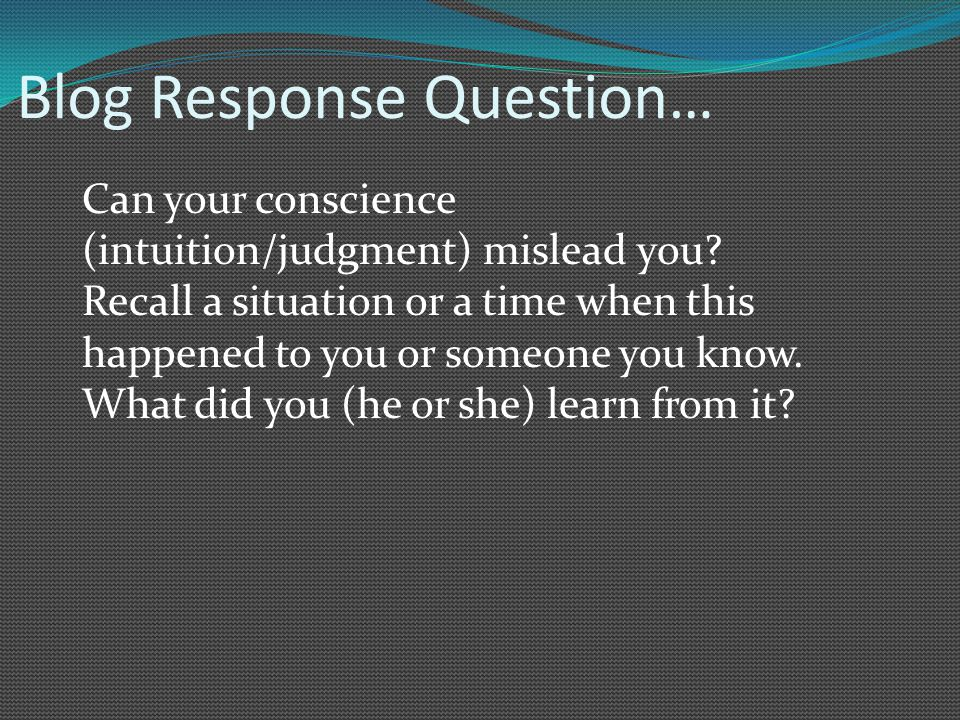 Blog Response Question… Can your conscience (intuition/judgment) mislead you? Recall a situation or a time when this happened to you or someone you kn