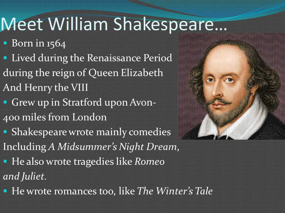 Meet William Shakespeare…  Born in 1564  Lived during the Renaissance Period during the reign of Queen Elizabeth And Henry the VIII  Grew up in Stratford upon Avon- 400 miles from London  Shakespeare wrote mainly comedies Including A Midsummer's Night Dream,  He also wrote tragedies like Romeo and Juliet.