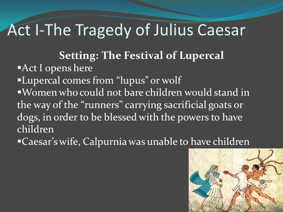 Act I-The Tragedy of Julius Caesar Setting: The Festival of Lupercal  Act I opens here  Lupercal comes from lupus or wolf  Women who could not bare children would stand in the way of the runners carrying sacrificial goats or dogs, in order to be blessed with the powers to have children  Caesar's wife, Calpurnia was unable to have children