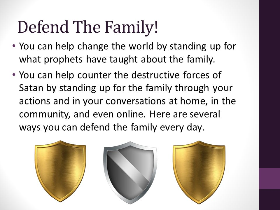 Defend The Family! You can help change the world by standing up for what prophets have taught about the family. You can help counter the destructive f
