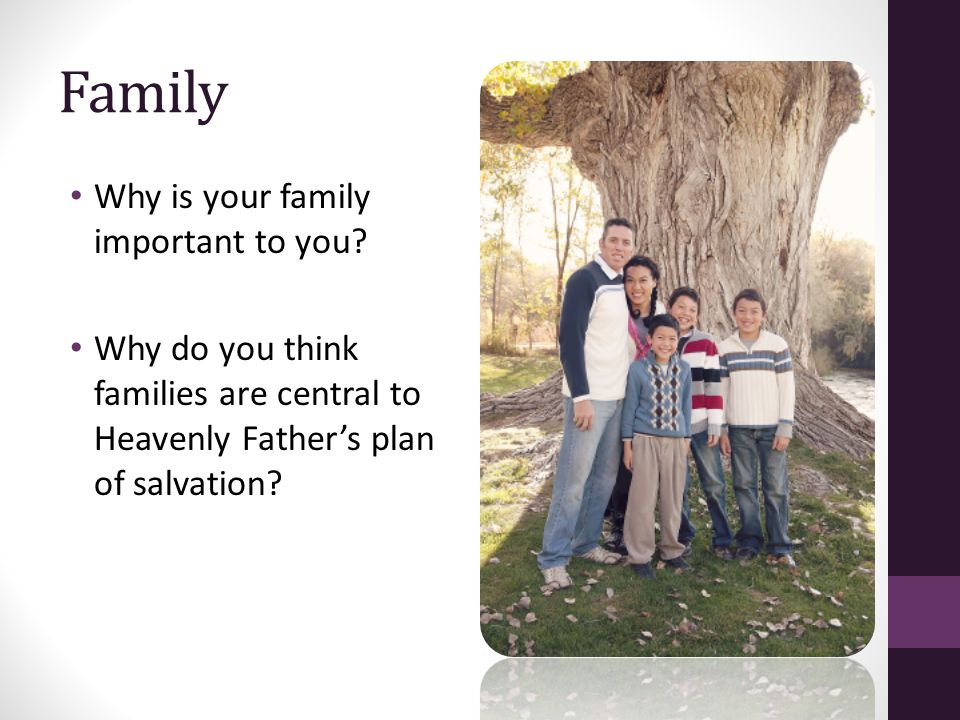 Family Why is your family important to you? Why do you think families are central to Heavenly Father's plan of salvation?