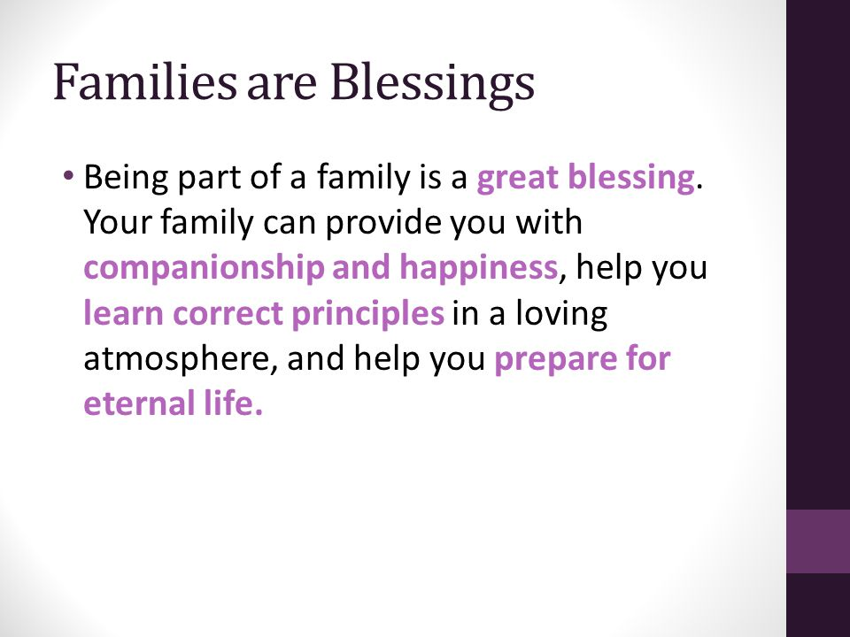 Families are Blessings Being part of a family is a great blessing. Your family can provide you with companionship and happiness, help you learn correc