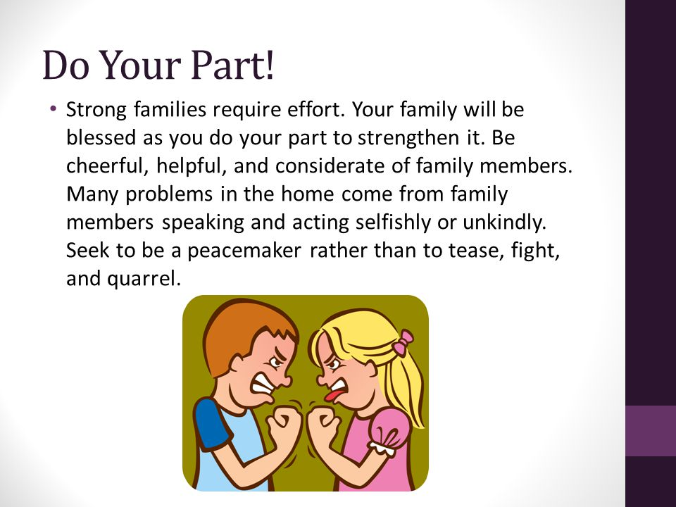 Do Your Part! Strong families require effort. Your family will be blessed as you do your part to strengthen it. Be cheerful, helpful, and considerate