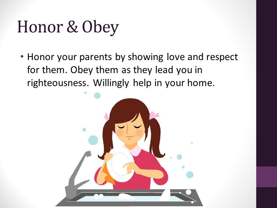 Honor & Obey Honor your parents by showing love and respect for them. Obey them as they lead you in righteousness. Willingly help in your home.