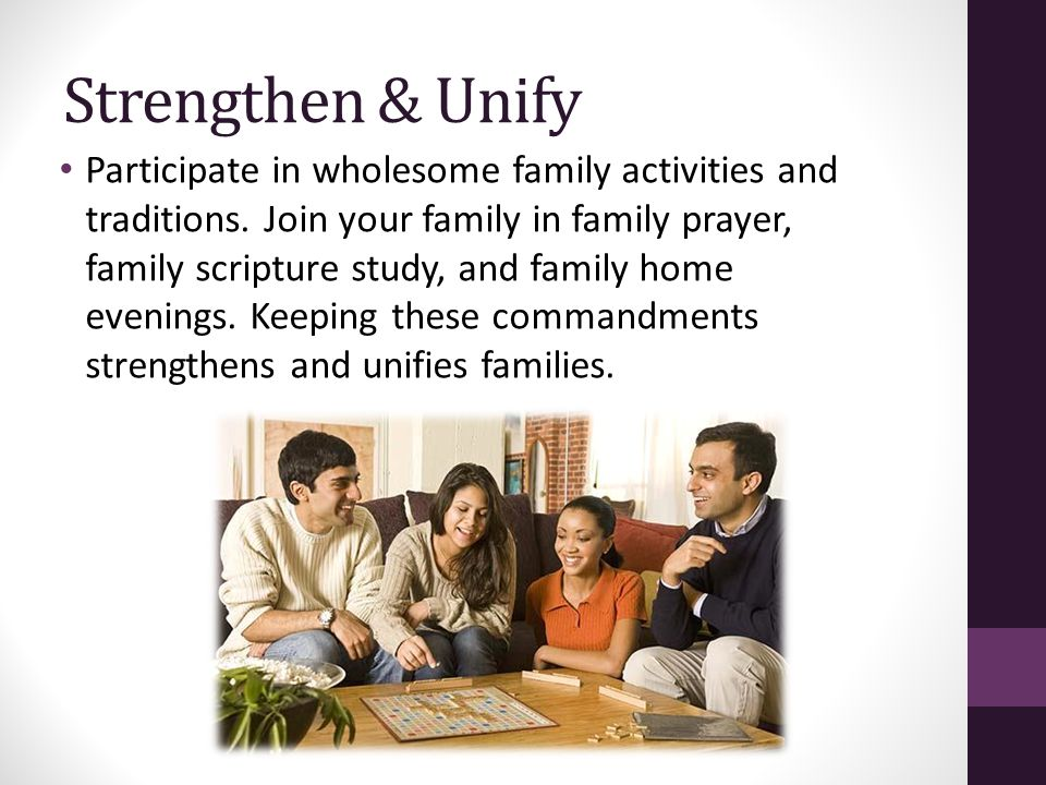 Strengthen & Unify Participate in wholesome family activities and traditions. Join your family in family prayer, family scripture study, and family ho