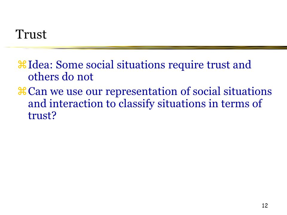 12 Trust  Idea: Some social situations require trust and others do not  Can we use our representation of social situations and interaction to classify situations in terms of trust