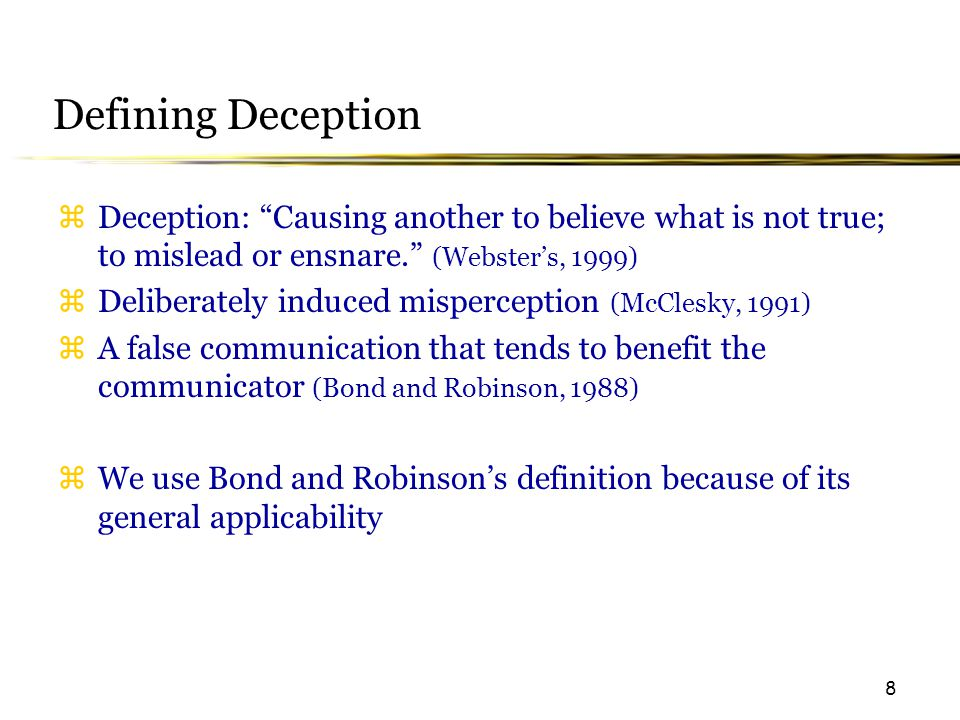 8 Defining Deception  Deception: Causing another to believe what is not true; to mislead or ensnare. (Webster's, 1999)  Deliberately induced misperception (McClesky, 1991)  A false communication that tends to benefit the communicator (Bond and Robinson, 1988)  We use Bond and Robinson's definition because of its general applicability