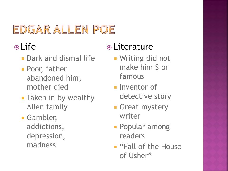  Life  Dark and dismal life  Poor, father abandoned him, mother died  Taken in by wealthy Allen family  Gambler, addictions, depression, madness  Literature  Writing did not make him $ or famous  Inventor of detective story  Great mystery writer  Popular among readers  Fall of the House of Usher