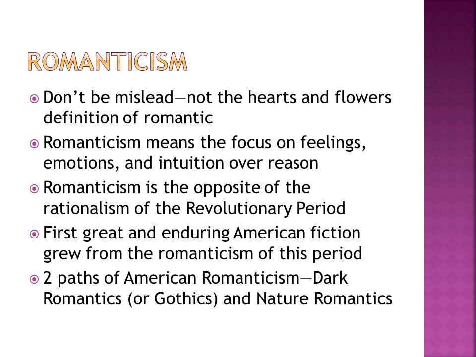  Don't be mislead—not the hearts and flowers definition of romantic  Romanticism means the focus on feelings, emotions, and intuition over reason  Romanticism is the opposite of the rationalism of the Revolutionary Period  First great and enduring American fiction grew from the romanticism of this period  2 paths of American Romanticism—Dark Romantics (or Gothics) and Nature Romantics