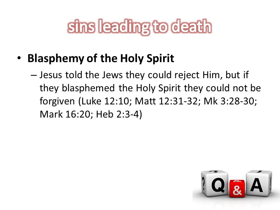 Blasphemy of the Holy Spirit – Jesus told the Jews they could reject Him, but if they blasphemed the Holy Spirit they could not be forgiven (Luke 12:10; Matt 12:31-32; Mk 3:28-30; Mark 16:20; Heb 2:3-4)