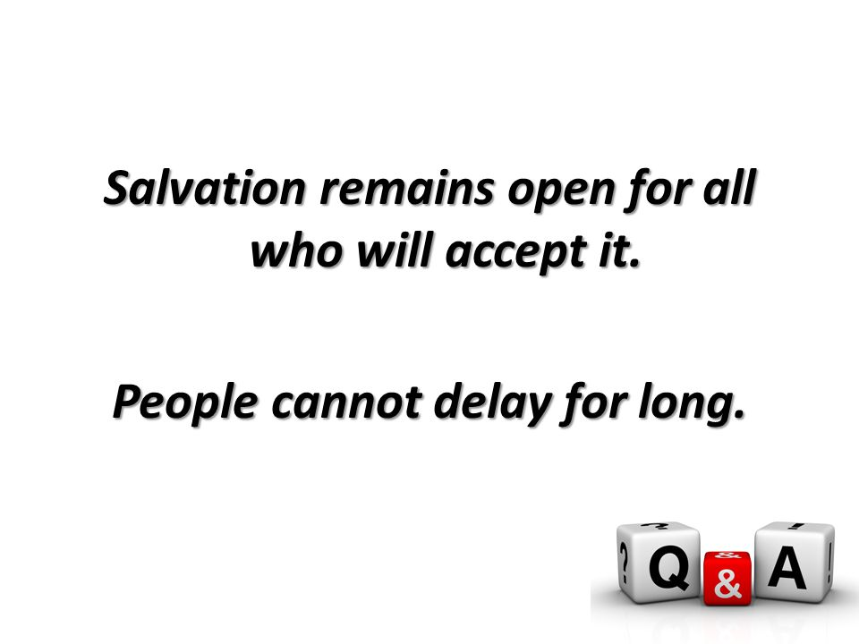 Salvation remains open for all who will accept it. People cannot delay for long.
