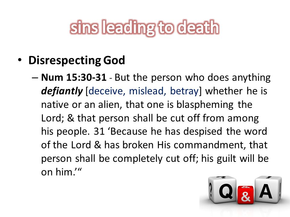 Disrespecting God – Num 15:30-31 - But the person who does anything defiantly [deceive, mislead, betray] whether he is native or an alien, that one is blaspheming the Lord; & that person shall be cut off from among his people.