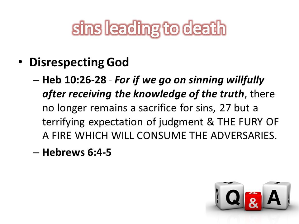 Disrespecting God – Heb 10:26-28 - For if we go on sinning willfully after receiving the knowledge of the truth, there no longer remains a sacrifice for sins, 27 but a terrifying expectation of judgment & THE FURY OF A FIRE WHICH WILL CONSUME THE ADVERSARIES.