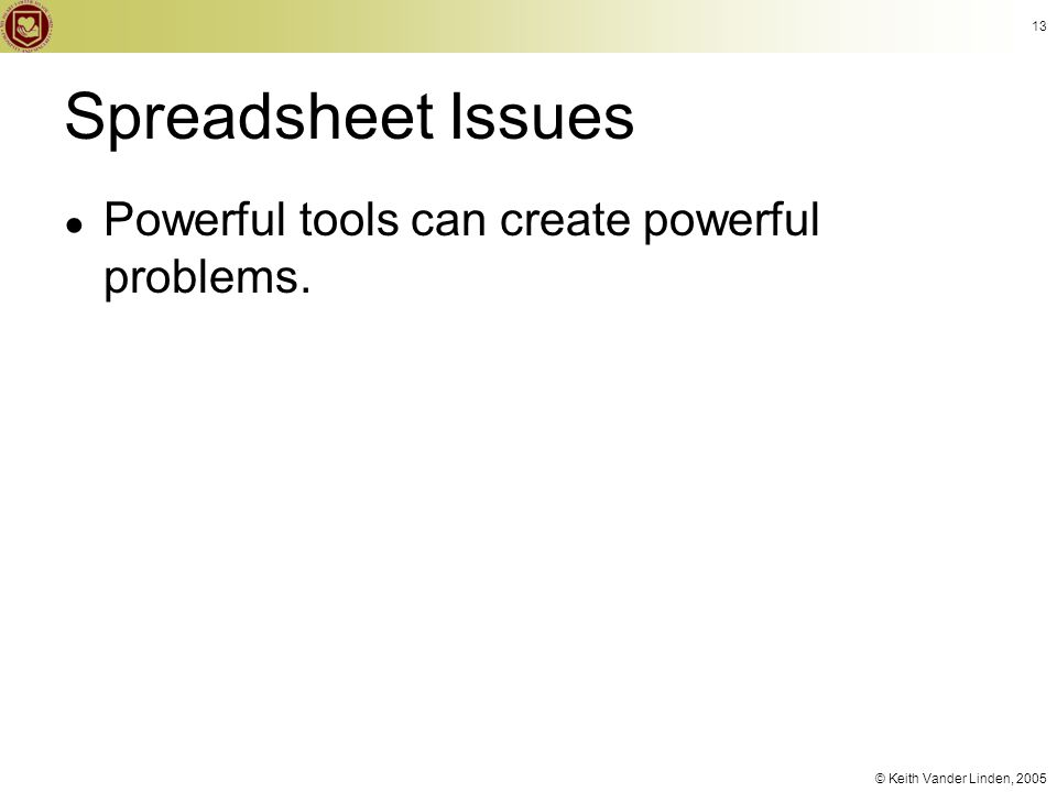 © Keith Vander Linden, 2005 13 Spreadsheet Issues ● Powerful tools can create powerful problems.