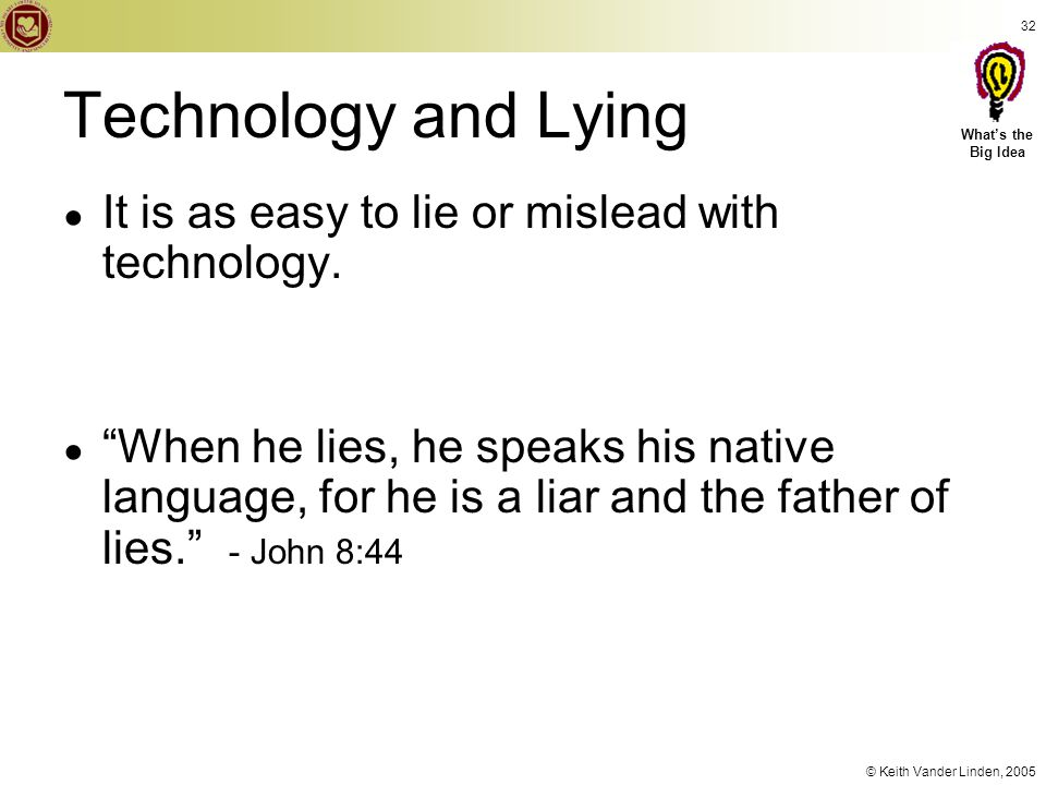 "© Keith Vander Linden, 2005 32 Technology and Lying ● It is as easy to lie or mislead with technology. ● ""When he lies, he speaks his native language,"