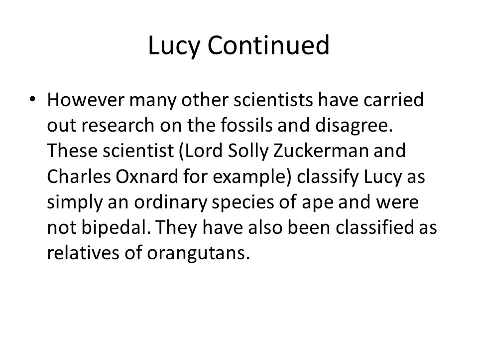 Lucy Continued However many other scientists have carried out research on the fossils and disagree. These scientist (Lord Solly Zuckerman and Charles