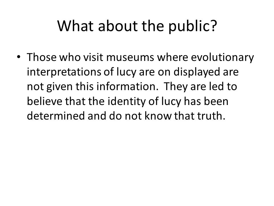 What about the public? Those who visit museums where evolutionary interpretations of lucy are on displayed are not given this information. They are le