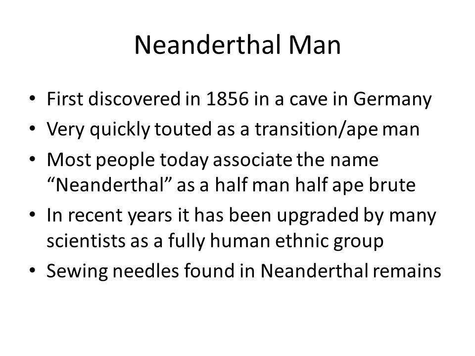 """First discovered in 1856 in a cave in Germany Very quickly touted as a transition/ape man Most people today associate the name """"Neanderthal"""" as a half"""
