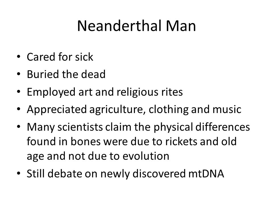 Neanderthal Man Cared for sick Buried the dead Employed art and religious rites Appreciated agriculture, clothing and music Many scientists claim the