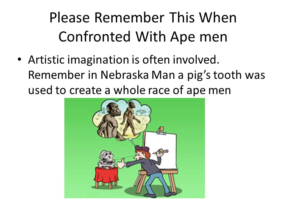 Please Remember This When Confronted With Ape men Artistic imagination is often involved. Remember in Nebraska Man a pig's tooth was used to create a