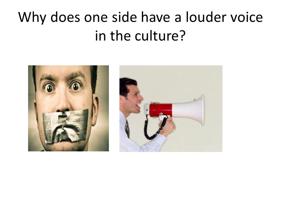 Why does one side have a louder voice in the culture?
