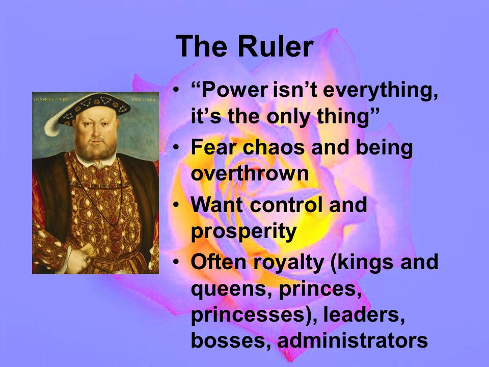 The Ruler Power isn't everything, it's the only thing Fear chaos and being overthrown Want control and prosperity Often royalty (kings and queens, princes, princesses), leaders, bosses, administrators