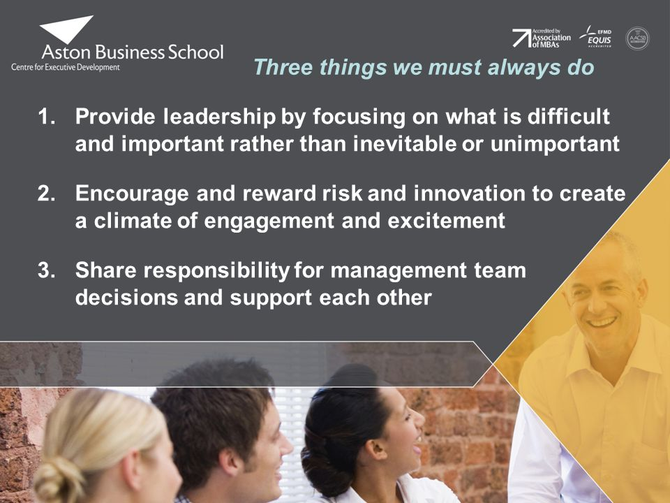 Three things we must always do 1.Provide leadership by focusing on what is difficult and important rather than inevitable or unimportant 2.Encourage and reward risk and innovation to create a climate of engagement and excitement 3.Share responsibility for management team decisions and support each other