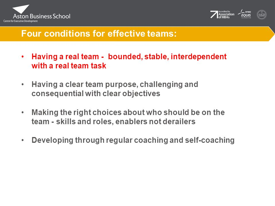 Four conditions for effective teams: Having a real team - bounded, stable, interdependent with a real team task Having a clear team purpose, challenging and consequential with clear objectives Making the right choices about who should be on the team - skills and roles, enablers not derailers Developing through regular coaching and self-coaching