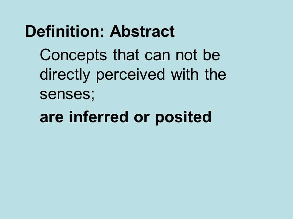 Definition: Abstract Concepts that can not be directly perceived with the senses; are inferred or posited