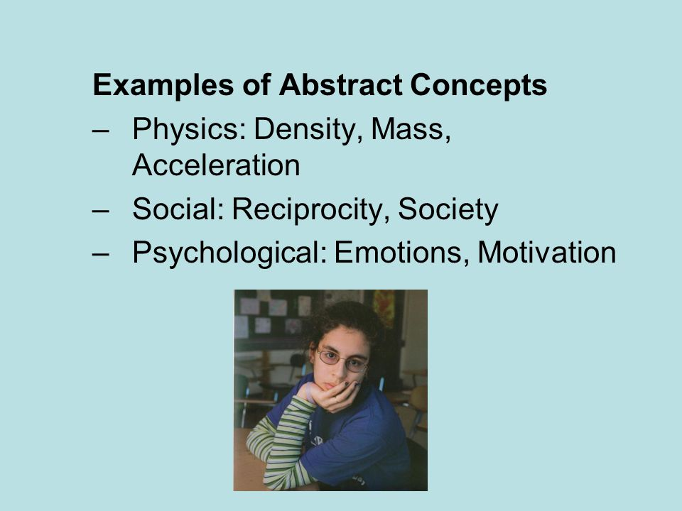 Examples of Abstract Concepts –Physics: Density, Mass, Acceleration –Social: Reciprocity, Society –Psychological: Emotions, Motivation