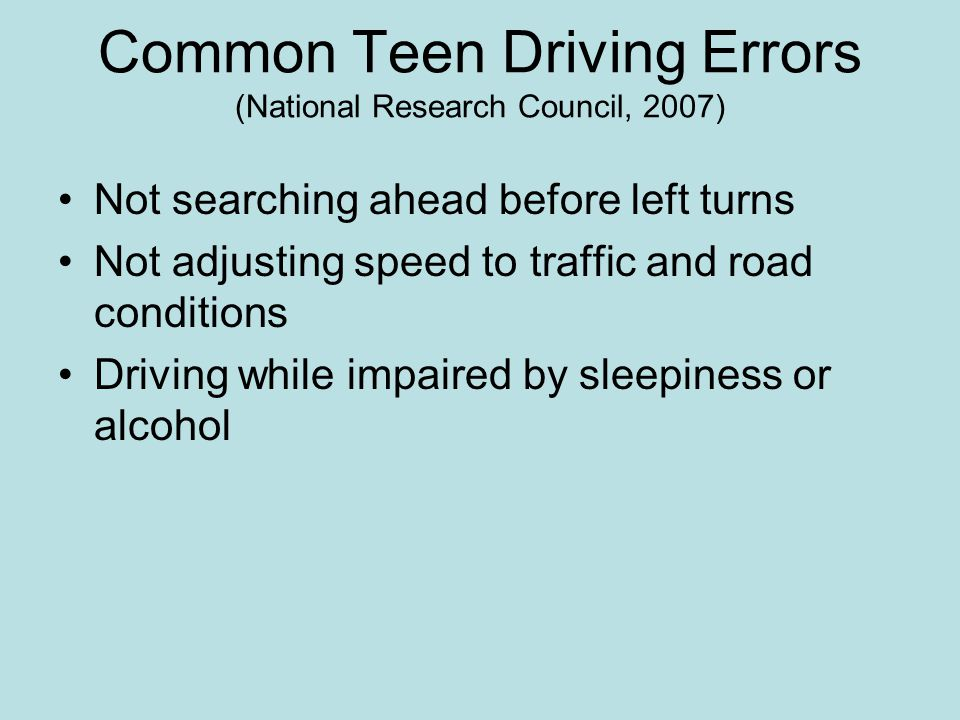 Common Teen Driving Errors (National Research Council, 2007) Not searching ahead before left turns Not adjusting speed to traffic and road conditions Driving while impaired by sleepiness or alcohol