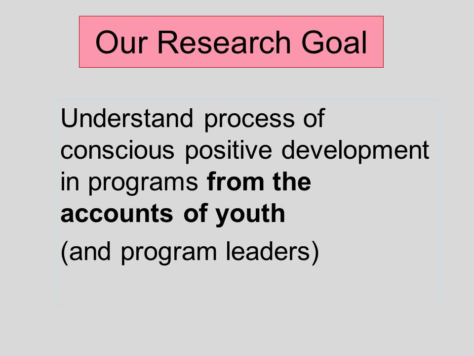 Our Research Goal Understand process of conscious positive development in programs from the accounts of youth (and program leaders)