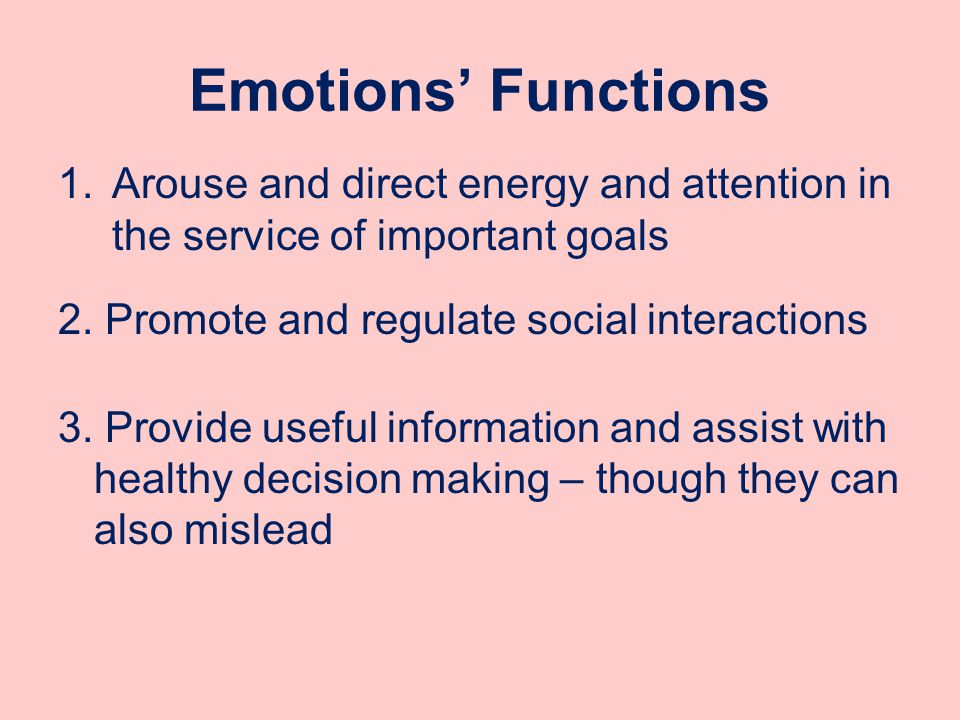Emotions' Functions 1.Arouse and direct energy and attention in the service of important goals 2.