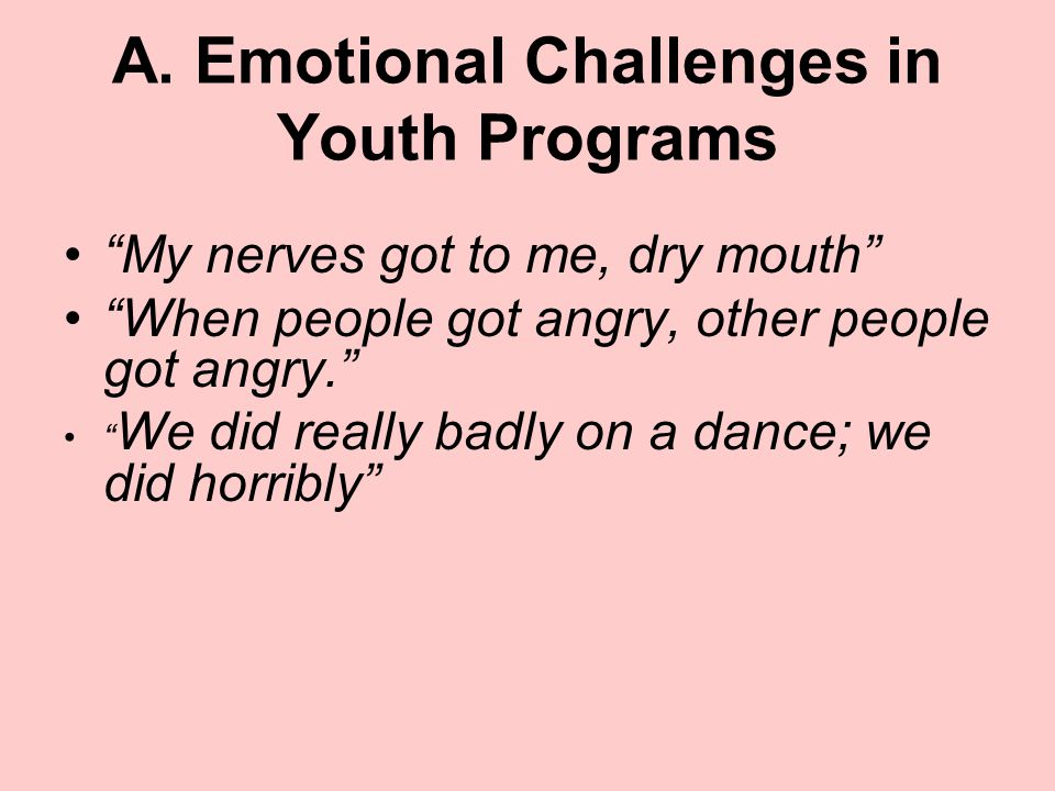 """A. Emotional Challenges in Youth Programs """"My nerves got to me, dry mouth"""" """"When people got angry, other people got angry."""" """" We did really badly on a"""