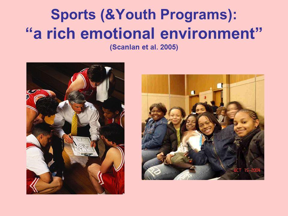 Sports (&Youth Programs): a rich emotional environment (Scanlan et al. 2005)