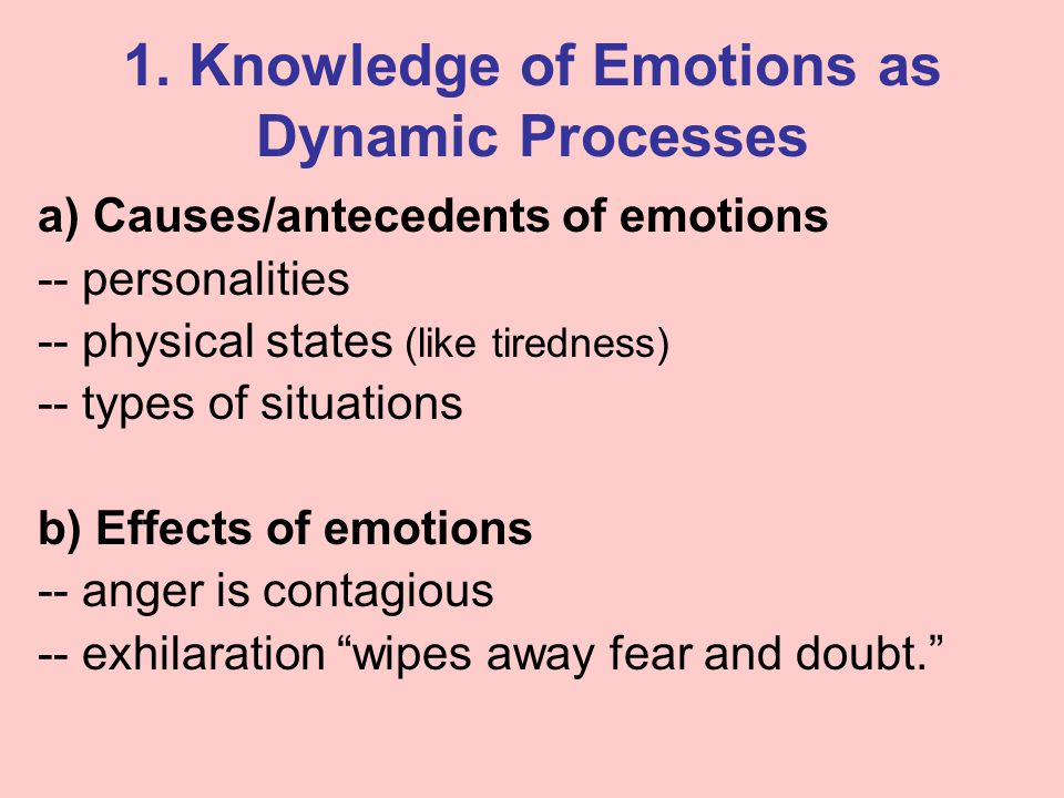 1. Knowledge of Emotions as Dynamic Processes a) Causes/antecedents of emotions -- personalities -- physical states (like tiredness) -- types of situa