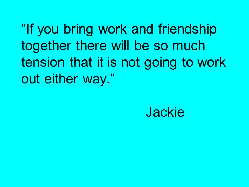 If you bring work and friendship together there will be so much tension that it is not going to work out either way. Jackie