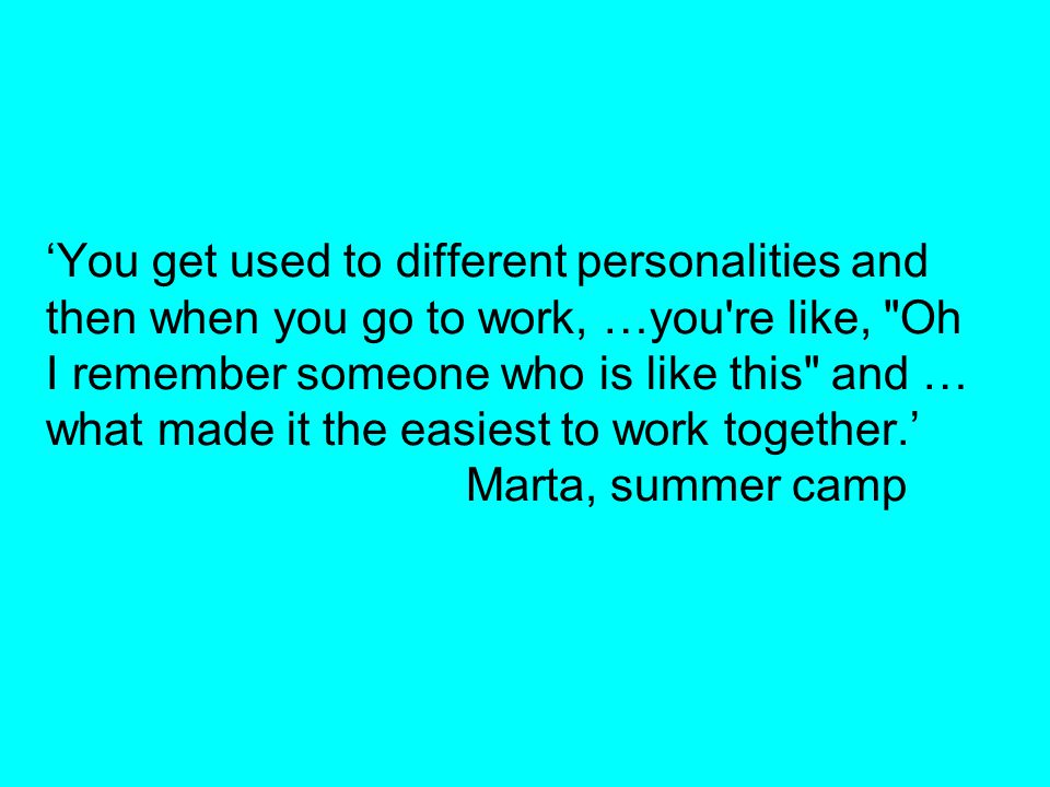'You get used to different personalities and then when you go to work, …you re like, Oh I remember someone who is like this and … what made it the easiest to work together.' Marta, summer camp