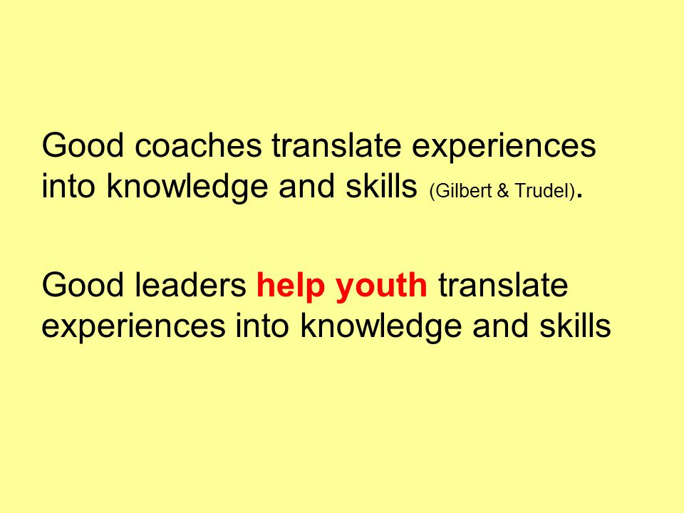 Good coaches translate experiences into knowledge and skills (Gilbert & Trudel).