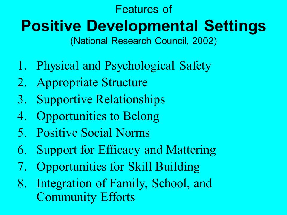 Features of Positive Developmental Settings (National Research Council, 2002) 1.Physical and Psychological Safety 2.Appropriate Structure 3.Supportive Relationships 4.Opportunities to Belong 5.Positive Social Norms 6.Support for Efficacy and Mattering 7.Opportunities for Skill Building 8.Integration of Family, School, and Community Efforts