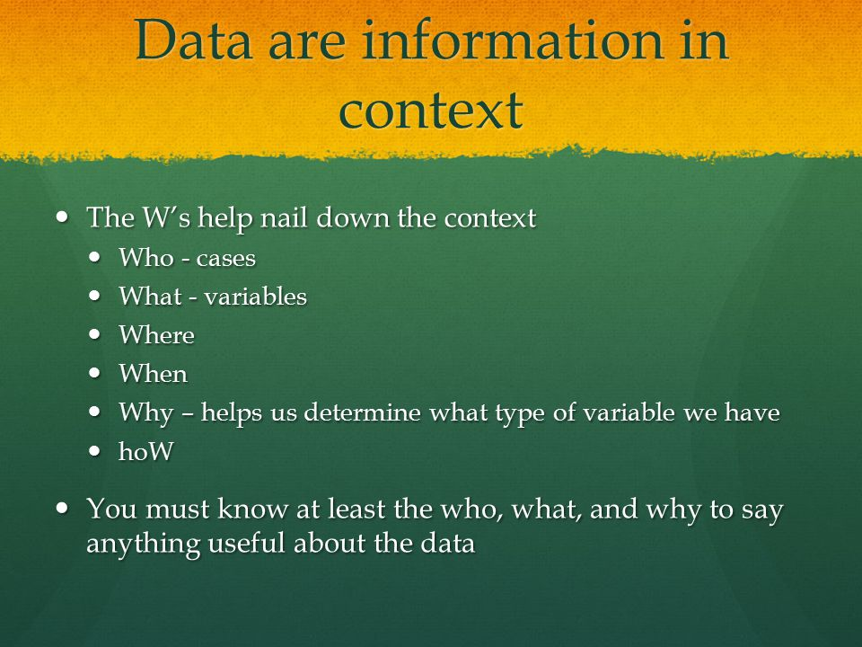 Data are information in context The W's help nail down the context The W's help nail down the context Who - cases Who - cases What - variables What - variables Where Where When When Why – helps us determine what type of variable we have Why – helps us determine what type of variable we have hoW hoW You must know at least the who, what, and why to say anything useful about the data You must know at least the who, what, and why to say anything useful about the data