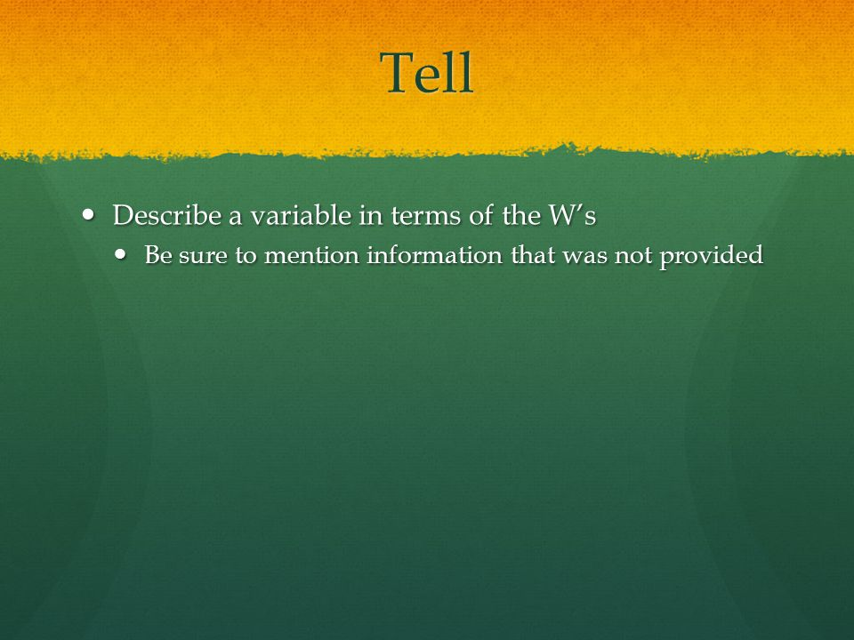 Tell Describe a variable in terms of the W's Describe a variable in terms of the W's Be sure to mention information that was not provided Be sure to mention information that was not provided