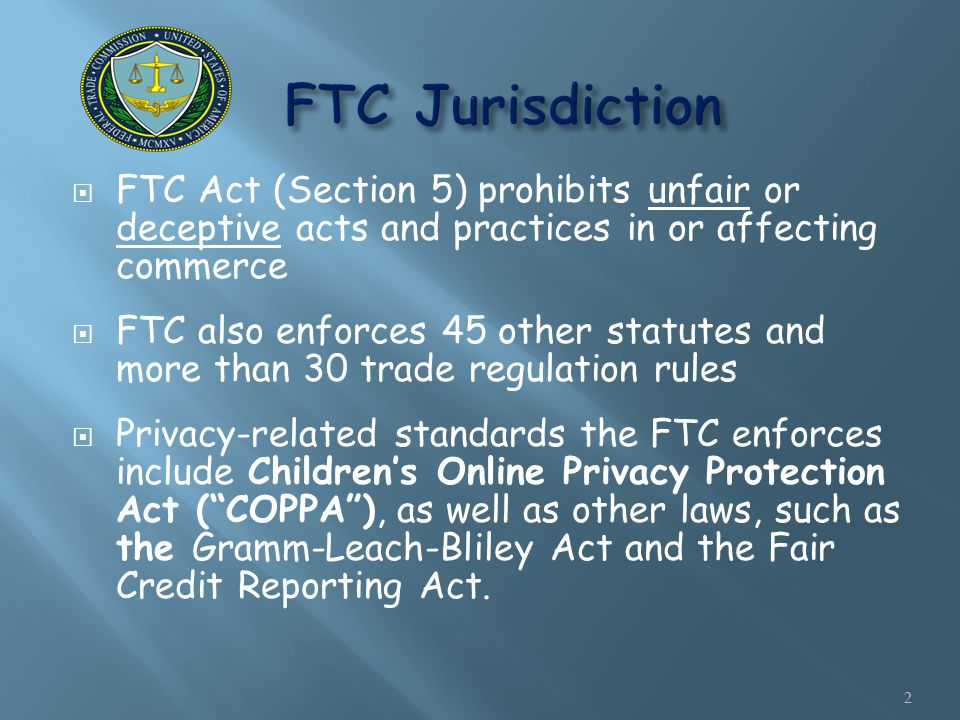  FTC Act (Section 5) prohibits unfair or deceptive acts and practices in or affecting commerce  FTC also enforces 45 other statutes and more than 30