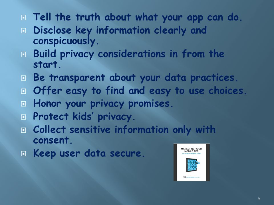 Tell the truth about what your app can do.  Disclose key information clearly and conspicuously.  Build privacy considerations in from the start. 