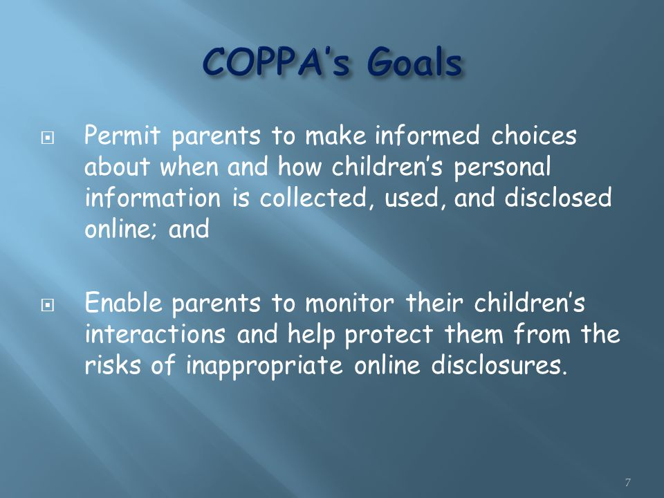  Permit parents to make informed choices about when and how children's personal information is collected, used, and disclosed online; and  Enable parents to monitor their children's interactions and help protect them from the risks of inappropriate online disclosures.