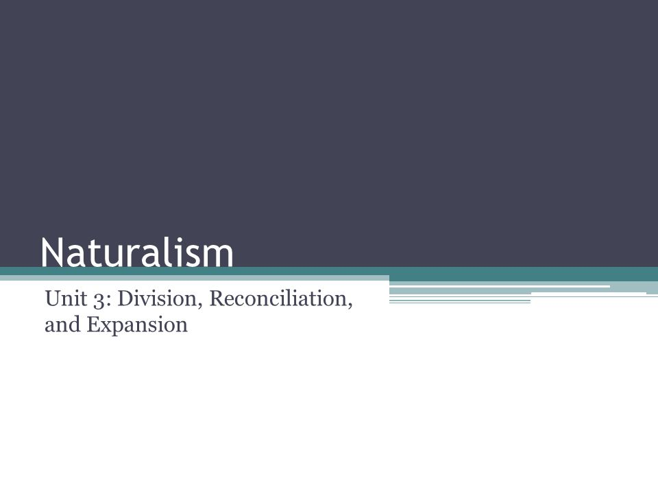 Naturalism Unit 3: Division, Reconciliation, and Expansion