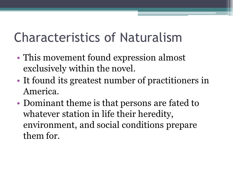Characteristics of Naturalism This movement found expression almost exclusively within the novel.