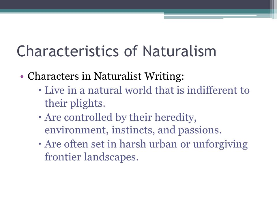 Characteristics of Naturalism Characters in Naturalist Writing:  Live in a natural world that is indifferent to their plights.