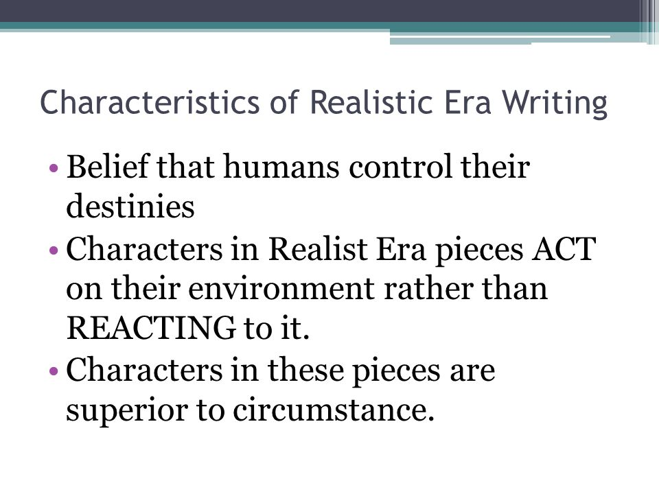 Characteristics of Realistic Era Writing Belief that humans control their destinies Characters in Realist Era pieces ACT on their environment rather than REACTING to it.