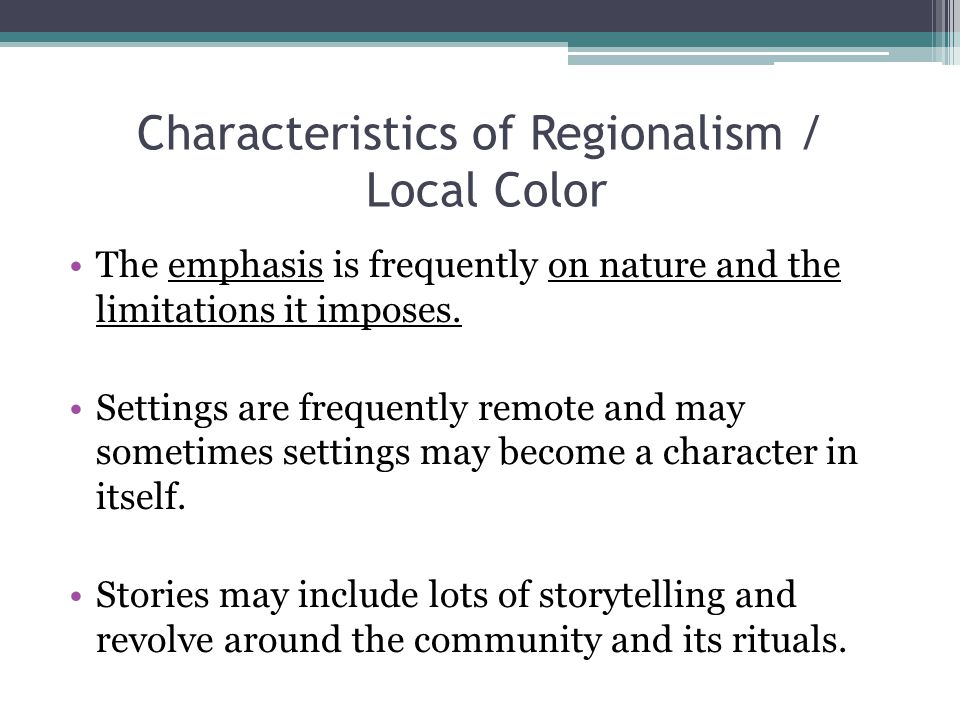Characteristics of Regionalism / Local Color The emphasis is frequently on nature and the limitations it imposes.